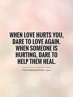 When love hurts you, dare to love again. When someone is hurting, dare ...