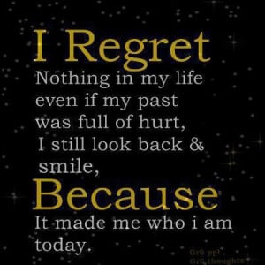 regret nothing in my life even if my past was full of hurt, I still ...