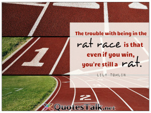 ... with being in the rat race is that even if you win, you're still a rat