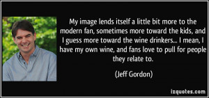... my own wine, and fans love to pull for people they relate to. - Jeff