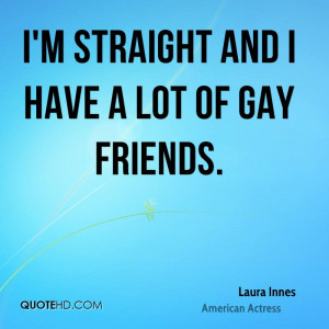 straight and I have a lot of gay friends.