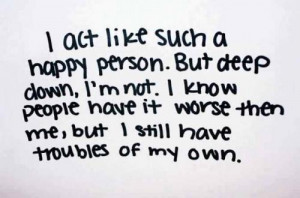 Act Like Such A Happy Person. But Deep Down, I'm Not. I Know People ...