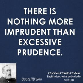 Charles Caleb Colton - There is nothing more imprudent than excessive ...