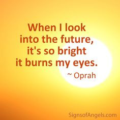 When I look into the future, it's so bright it burns my eyes. ~ Oprah ...