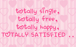 totally single, totally free, totally happy, TOTALLY SATISFIED ..