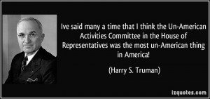 Ive said many a time that I think the Un-American Activities Committee ...