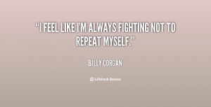 quote-Billy-Corgan-i-feel-like-im-always-fighting-not-75116.png