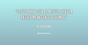 love poking fun at myself. I have a rather mean sense of humor ...