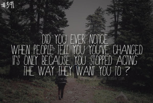 391. Did you ever notice when people tell you you've changed it's ...