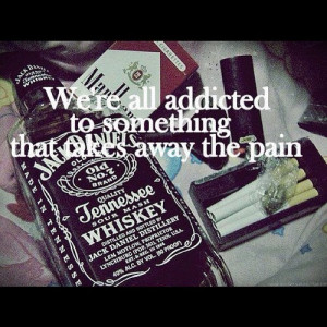 ... re All Addicted To Something That Takes Away The Pain - Alcohol Quote