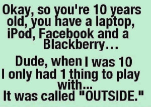 We played outside when I was little! How about you?