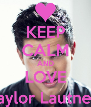 Keep Calm And Love Taylor...