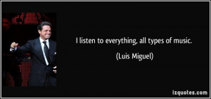 listen to everything, all types of music. - Luis Miguel