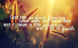 God has perfect timing, never early and never late, and it take a ...