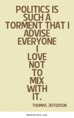Love quotes - Politics is such a torment that i advise everyone i love ...