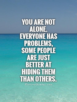 you-are-not-alone-everyone-has-problems-some-people-are-just-better-at ...