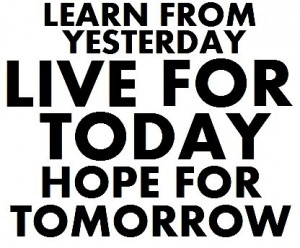 Learn From Yesterday Live For Today Quotes. QuotesGram