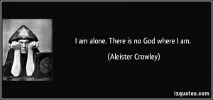 am alone. There is no God where I am. - Aleister Crowley