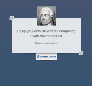 marquis de condorcet quotes enjoy your own life without comparing it ...