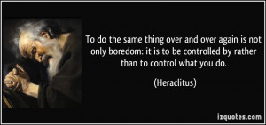 To do the same thing over and over again is not only boredom: it is to ...