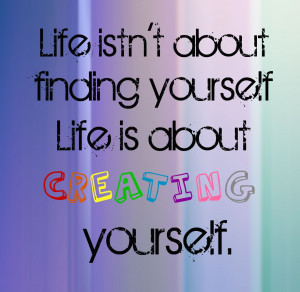 Life isn't about finding yourself. It's about creating yourself.