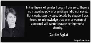 In the theory of gender I began from zero. There is no masculine power ...