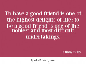 good friend is one of the highest delights of life; to be a good ...