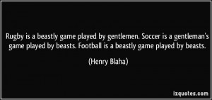 Rugby is a beastly game played by gentlemen. Soccer is a gentleman's ...