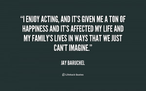 enjoy acting, and it's given me a ton of happiness and it's affected ...