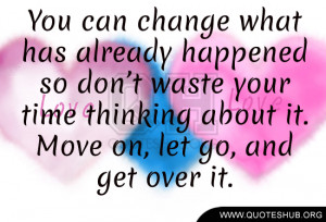 You can change what has already happened so don't waste your time ...