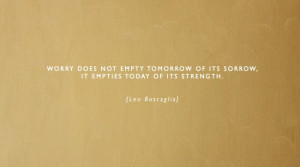 ... of its sorrow, it empties today of its strength. {Leo Buscaglia