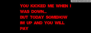 You kicked me when i was down...But today somehow i'm up and you will ...