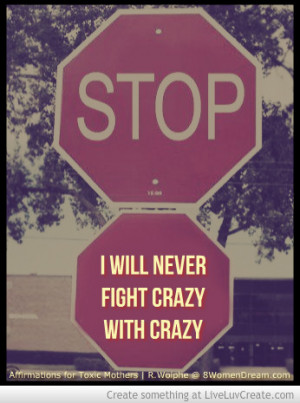 12. I will never fight crazy with crazy. Crazy is my toxic mother's ...