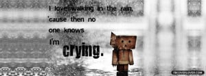 love walking in the rain because then no one knows im crying. :'(