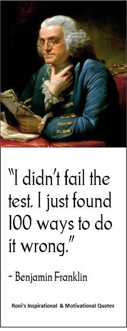 Benjamin Franklin: I didn't fail the test, I just found 100 ways to do ...