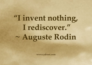 Rodin quote. I invent nothing, I rediscover