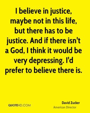 David Zucker - I believe in justice, maybe not in this life, but there ...
