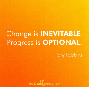 "Change is inevitable. Progress is optional."" ~ Tony Robbins"