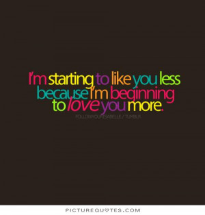 ... like you less because I'm beginning to love you more. Picture Quote #1