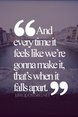 it feels like were gonna make it thats when it falls apart life quote