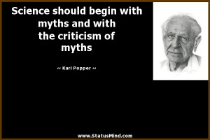 Science should begin with myths and with the criticism of myths - Karl ...