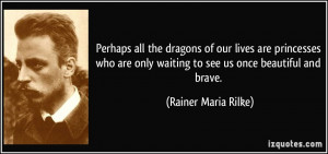 ... only waiting to see us once beautiful and brave. - Rainer Maria Rilke