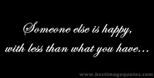 Quote : Someone else is happy with less than what you have…