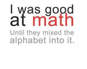 was good at math until they mixed the alphabet into it.
