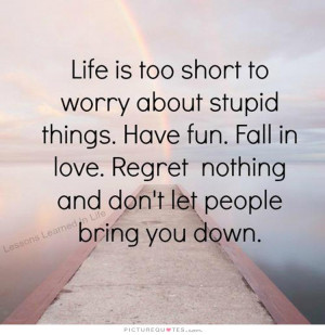 ... short to worry about stupid things. Have fun. Fall in love. Regret