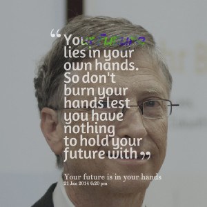 Quotes Picture: your future lies in your own hands so don't burn your ...