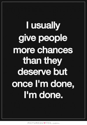 give people more chances than they deserve but once i'm done i'm done ...