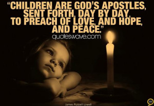 Children are God's Apostles, sent forth, day by day, to preach of love ...