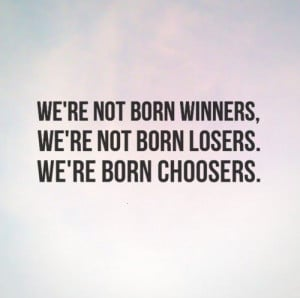 ... not born winners, we're not born losers. We're born choosers. #quotes