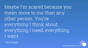 scared because you mean more to me than any other person. You ...